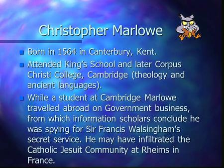 Christopher Marlowe n Born in 1564 in Canterbury, Kent. n Attended King's School and later Corpus Christi College, Cambridge (theology and ancient languages).