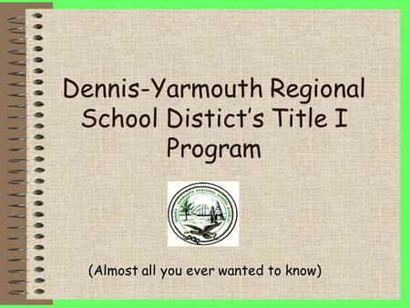 Dennis-Yarmouth Regional School Distict's Title I Program (Almost all you ever wanted to know)