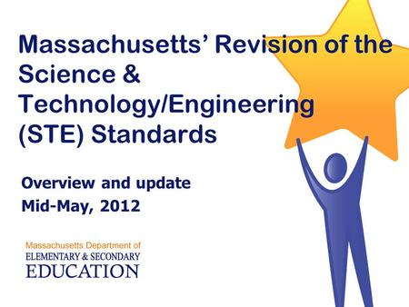 Massachusetts' Revision of the Science & Technology/Engineering (STE) Standards Overview and update Mid-May, 2012.