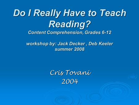 Do I Really Have to Teach Reading? Content Comprehension, Grades 6-12 workshop by: Jack Decker, Deb Keeler summer 2008 Cris Tovani 2004.