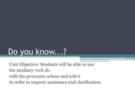 Do you know...? Unit Objective: Students will be able to use the auxiliary verb do with the pronouns whose and who's in order to request assistance and.