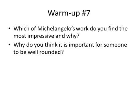 Warm-up #7 Which of Michelangelo's work do you find the most impressive and why? Why do you think it is important for someone to be well rounded?