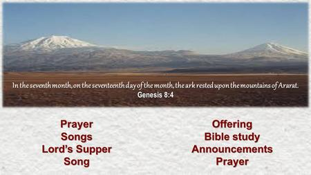 PrayerSongs Lord's Supper SongOffering Bible study AnnouncementsPrayer In the seventh month, on the seventeenth day of the month, the ark rested upon the.