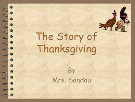 The Story of Thanksgiving By Mrs. Sandau The First Thanksgiving  Thanksgiving was first celebrated in Plymouth in 1621 by the colonists who came to.