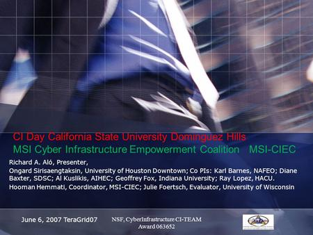 June 6, 2007 TeraGrid07 CI Day California State University Dominguez Hills MSI Cyber Infrastructure Empowerment Coalition MSI-CIEC Richard A. Aló, Presenter,