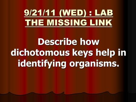 9/21/11 (WED) : LAB THE MISSING LINK Describe how dichotomous keys help in identifying organisms.