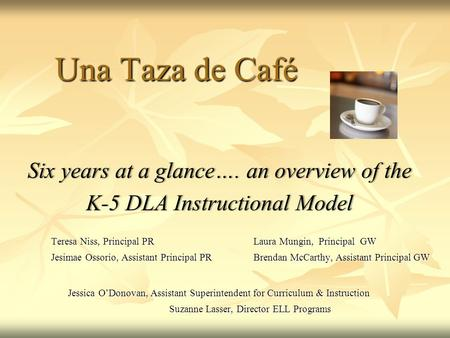 Una Taza de Café Six years at a glance…. an overview of theSix years at a glance…. an overview of the K-5 DLA Instructional ModelK-5 DLA Instructional.