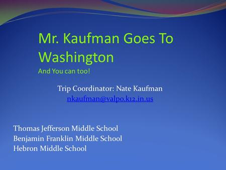 Trip Coordinator: Nate Kaufman Thomas Jefferson Middle School Benjamin Franklin Middle School Hebron Middle School Mr. Kaufman.