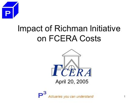 P 3 Actuaries you can understand 1 Impact of Richman Initiative on FCERA Costs April 20, 2005 P.