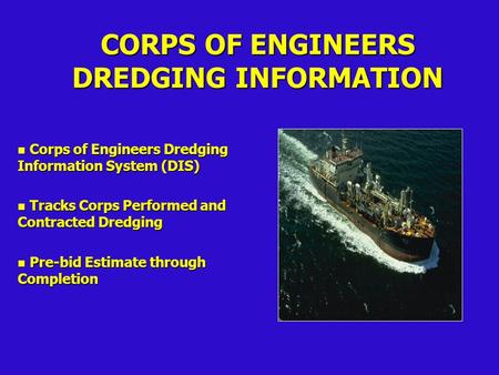 CORPS OF ENGINEERS DREDGING INFORMATION n Corps of Engineers Dredging Information System (DIS) n Tracks Corps Performed and Contracted Dredging n Pre-bid.
