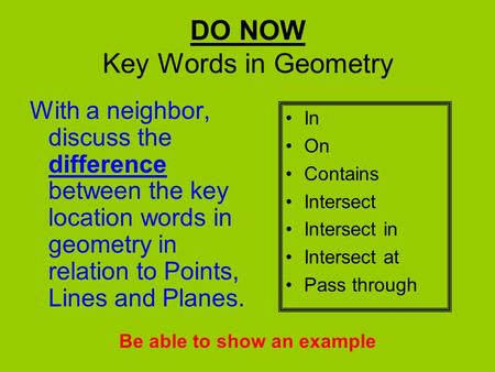 DO NOW Key Words in Geometry With a neighbor, discuss the difference between the key location words in geometry in relation to Points, Lines and Planes.