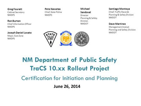 NM Department of Public Safety TraCS 10.xx Rollout Project Certification for Initiation and Planning June 26, 2014 Santiago Montoya Chief, Traffic Records.