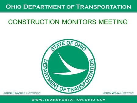 Www.transportation.ohio.gov John R. Kasich, GovernorJerry Wray, Director Ohio Department of Transportation CONSTRUCTION MONITORS MEETING.