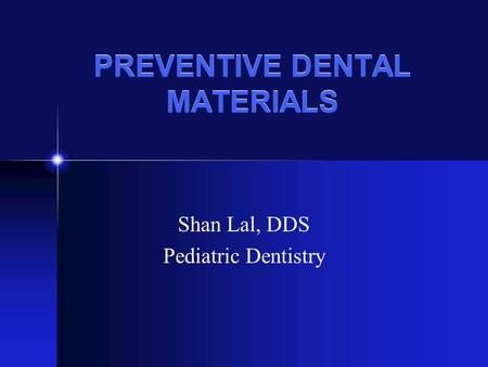 PREVENTIVE DENTAL MATERIALS Shan Lal, DDS Pediatric Dentistry.