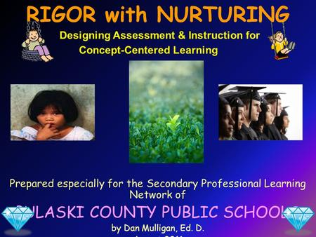 Prepared especially for the Secondary Professional Learning Network of PULASKI COUNTY PUBLIC SCHOOLS by Dan Mulligan, Ed. D. August 2011 RIGOR with NURTURING.