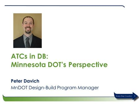 ATCs in DB: Minnesota DOT's Perspective Peter Davich MnDOT Design-Build Program Manager 1.