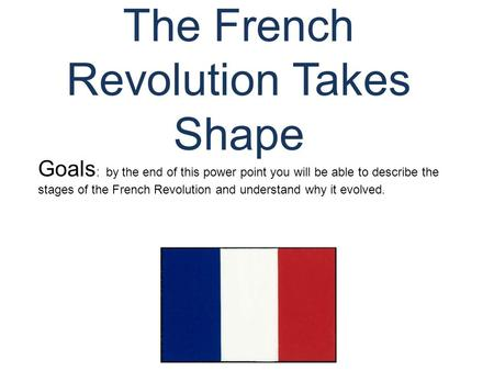 The French Revolution Takes Shape © Student Handouts, Inc. www.studenthandouts.com Goals : by the end of this power point you will be able to describe.