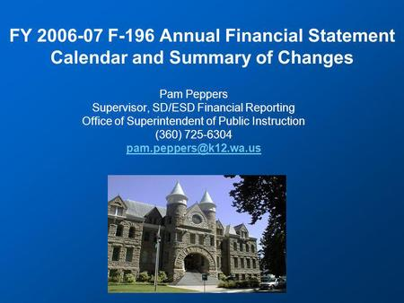 FY 2006-07 F-196 Annual Financial Statement Calendar and Summary of Changes Pam Peppers Supervisor, SD/ESD Financial Reporting Office of Superintendent.