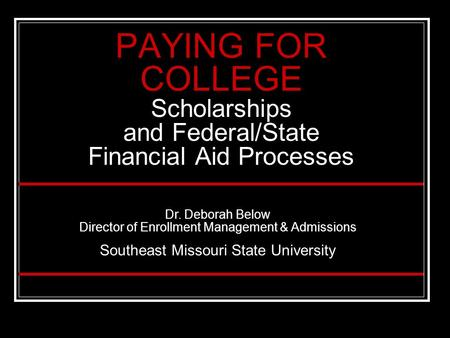 PAYING FOR COLLEGE Scholarships and Federal/State Financial Aid Processes Dr. Deborah Below Director of Enrollment Management & Admissions Southeast Missouri.