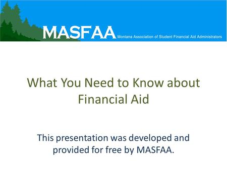 What You Need to Know about Financial Aid This presentation was developed and provided for free by MASFAA.