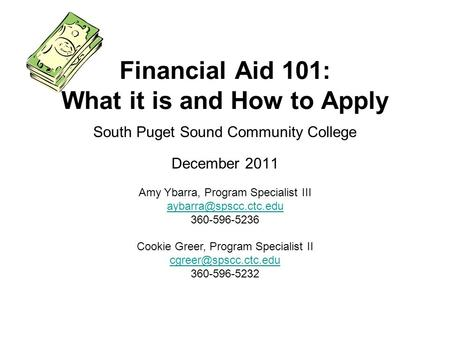 South Puget Sound Community College December 2011 Financial Aid 101: What it is and How to Apply Amy Ybarra, Program Specialist III