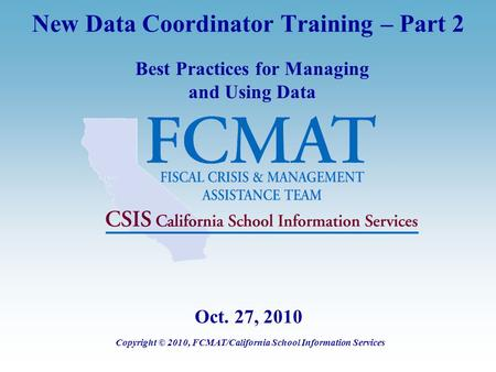 New Data Coordinator Training – Part 2 Best Practices for Managing and Using Data Copyright © 2010, FCMAT/California School Information Services Oct. 27,