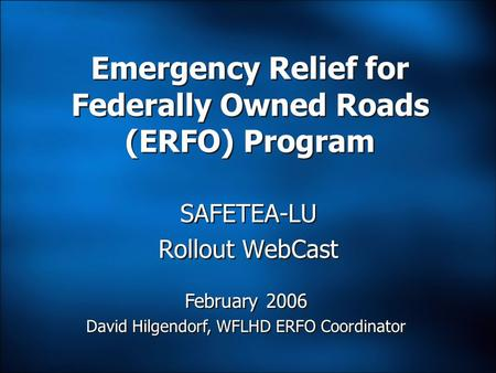 SAFETEA-LU Rollout WebCast Emergency Relief for Federally Owned Roads (ERFO) Program February 2006 David Hilgendorf, WFLHD ERFO Coordinator February 2006.