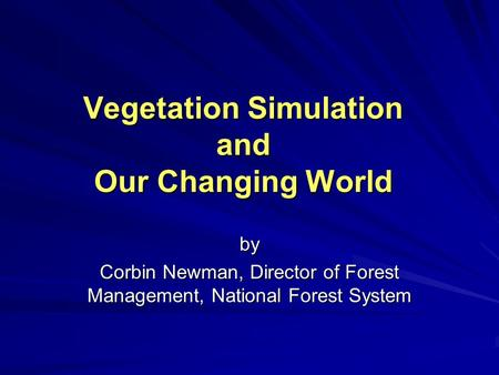 Vegetation Simulation and Our Changing World by Corbin Newman, Director of Forest Management, National Forest System.