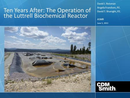 June 5, 2013 Ten Years After: The Operation of the Luttrell Biochemical Reactor David J. Reisman Angela Frandsen, P.E. David T. Shanight, P.E. ASMR.