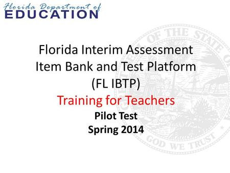 Florida Interim Assessment Item Bank and Test Platform (FL IBTP) Training for Teachers Pilot Test Spring 2014 This training is designed for teachers participating.