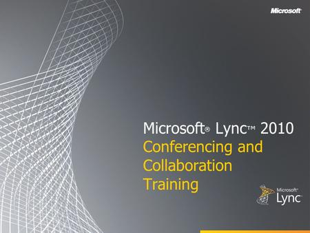 Microsoft ® Lync ™ 2010 Conferencing and Collaboration Training.