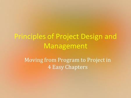 Principles of Project Design and Management Moving from Program to Project in 4 Easy Chapters.