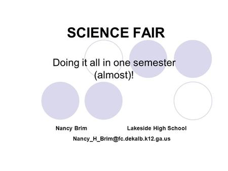 SCIENCE FAIR Doing it all in one semester (almost)! Nancy Brim Lakeside High School