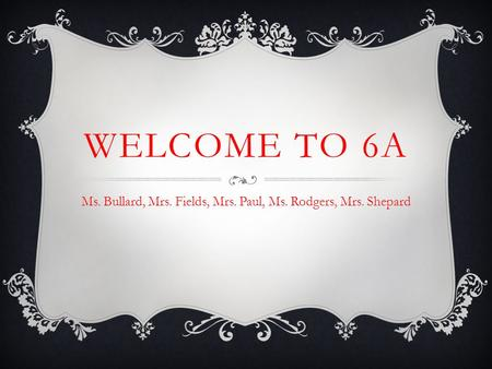 WELCOME TO 6A Ms. Bullard, Mrs. Fields, Mrs. Paul, Ms. Rodgers, Mrs. Shepard.