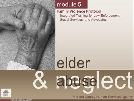 HSA-SAS mod5elder.ppt (6/07) & neglect elder abuse Merced County Human Services Agency module 5 Family Violence Protocol Integrated Training for Law Enforcement,