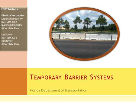 Florida Department of Transportation T EMPORARY B ARRIER S YSTEMS FDOT Contacts: District Construction Marshall Douberley 863-519-2382 marshall.douberley.