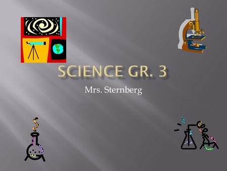 Mrs. Sternberg  Earth and Space Science  Life Sciences  Physical Sciences  Science and Technology  Scientific Inquiry  Scientific Knowing.