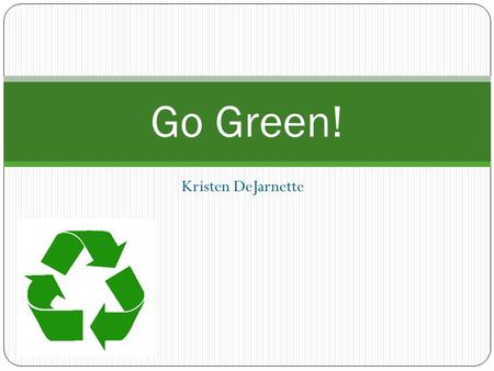 Kristen DeJarnette Go Green!. What does it mean to Go Green? Going Green is not just recycling. Going Green is living in a way that is good and friendly.