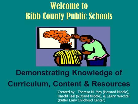 Welcome to Bibb County Public Schools Demonstrating Knowledge of Curriculum, Content & Resources Created by: Theresa M. May (Howard Middle), Harold Teel.