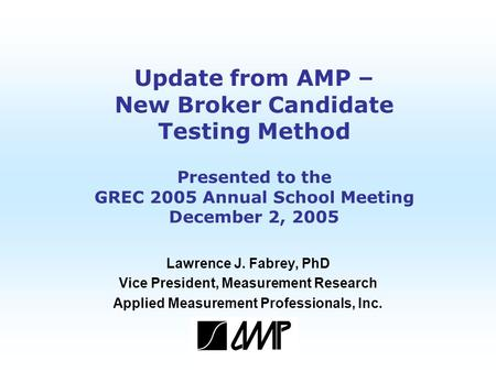Copyright 2005 AMP Update from AMP – New Broker Candidate Testing Method Presented to the GREC 2005 Annual School Meeting December 2, 2005 Lawrence J.