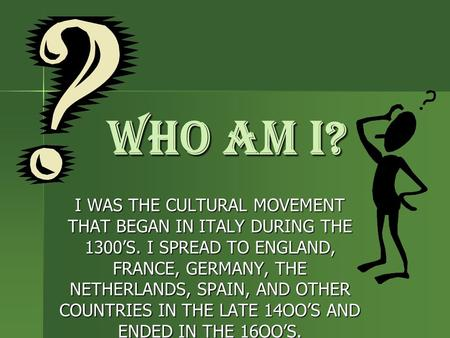 WHO AM I? I WAS THE CULTURAL MOVEMENT THAT BEGAN IN ITALY DURING THE 1300'S. I SPREAD TO ENGLAND, FRANCE, GERMANY, THE NETHERLANDS, SPAIN, AND OTHER COUNTRIES.