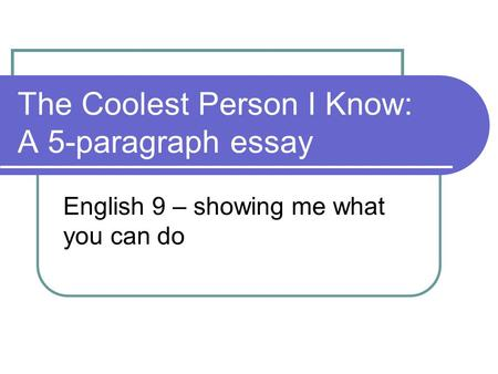 The Coolest Person I Know: A 5-paragraph essay English 9 – showing me what you can do.