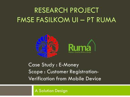 RESEARCH PROJECT FMSE FASILKOM UI – PT RUMA A Solution Design Case Study : E-Money Scope : Customer Registration- Verification from Mobile Device.