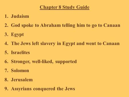Chapter 8 Study Guide 1.Judaism 2.God spoke to Abraham telling him to go to Canaan 3.Egypt 4.The Jews left slavery in Egypt and went to Canaan 5.Israelites.