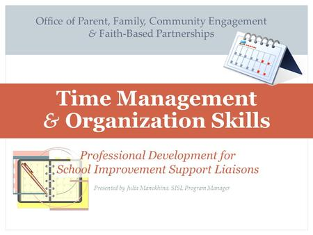 Office of Parent, Family, Community Engagement & Faith-Based Partnerships Time Management & Organization Skills Time Management and Organization Skills.