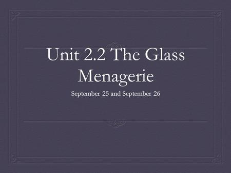 Unit 2.2 The Glass Menagerie September 25 and September 26.