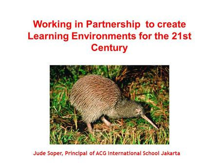 Working in Partnership to create Learning Environments for the 21st Century Jude Soper, Principal of ACG International School Jakarta.