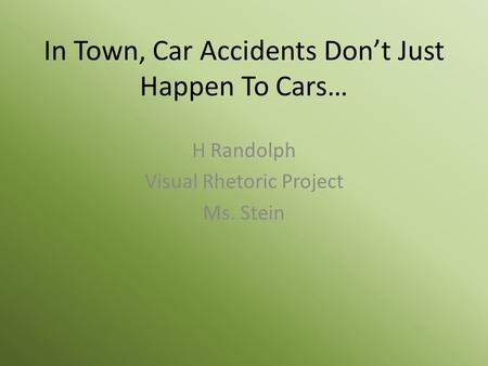 In Town, Car Accidents Don't Just Happen To Cars… H Randolph Visual Rhetoric Project Ms. Stein.