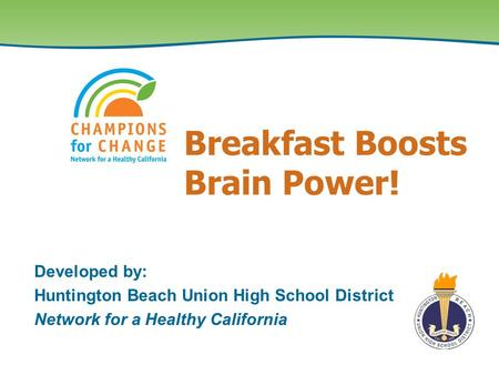 Breakfast Boosts Brain Power! Developed by: Huntington Beach Union High School District Network for a Healthy California.