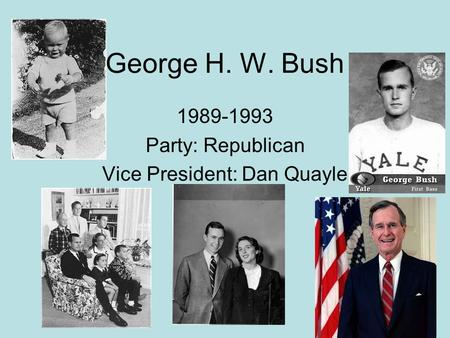 George H. W. Bush 1989-1993 Party: Republican Vice President: Dan Quayle.